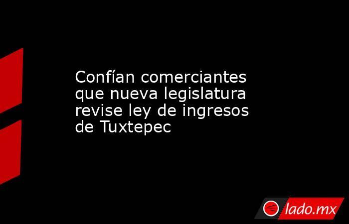 Confían comerciantes que nueva legislatura revise ley de ingresos de Tuxtepec. Noticias en tiempo real