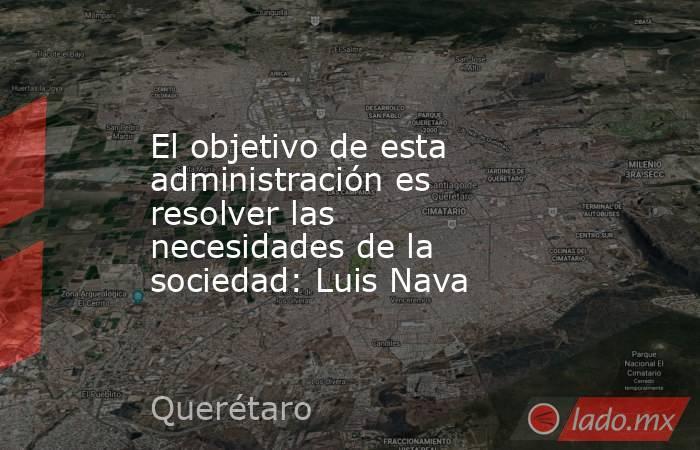 El objetivo de esta administración es resolver las necesidades de la sociedad: Luis Nava. Noticias en tiempo real