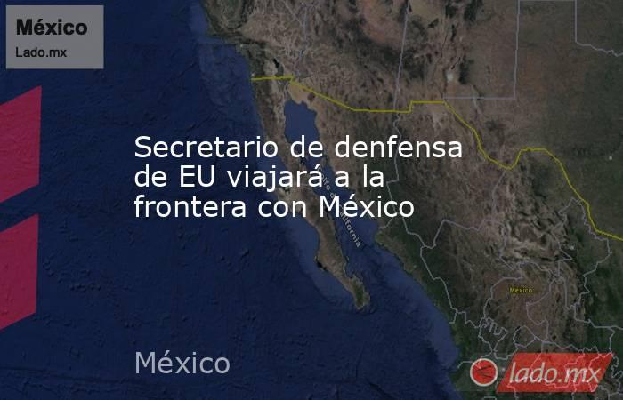 Secretario de denfensa de EU viajará a la frontera con México. Noticias en tiempo real