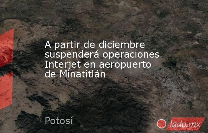 A partir de diciembre suspenderá operaciones Interjet en aeropuerto de Minatitlán. Noticias en tiempo real