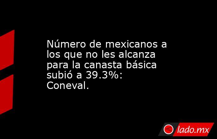 Número de mexicanos a los que no les alcanza para la canasta básica subió a 39.3%: Coneval.. Noticias en tiempo real