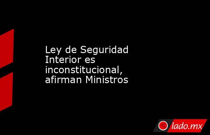 Ley de Seguridad Interior es inconstitucional, afirman Ministros. Noticias en tiempo real