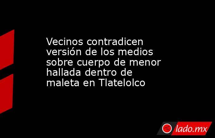 Vecinos contradicen versión de los medios sobre cuerpo de menor hallada dentro de maleta en Tlatelolco. Noticias en tiempo real