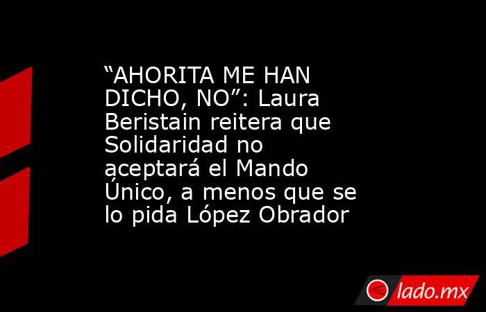 """""""AHORITA ME HAN DICHO, NO"""": Laura Beristain reitera que Solidaridad no aceptará el Mando Único, a menos que se lo pida López Obrador. Noticias en tiempo real"""
