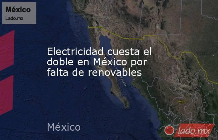 Electricidad cuesta el doble en México por falta de renovables. Noticias en tiempo real