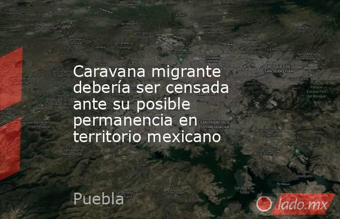 Caravana migrante debería ser censada ante su posible permanencia en territorio mexicano. Noticias en tiempo real