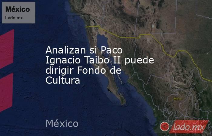 Analizan si Paco Ignacio Taibo II puede dirigir Fondo de Cultura. Noticias en tiempo real