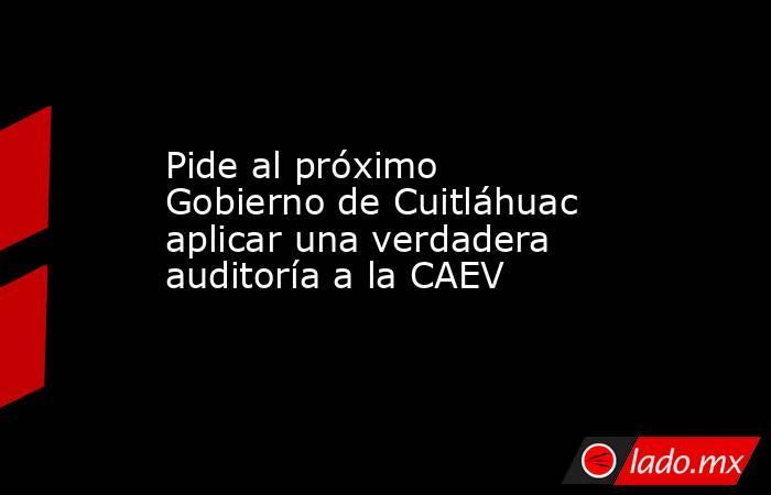 Pide al próximo Gobierno de Cuitláhuac aplicar una verdadera auditoría a la CAEV. Noticias en tiempo real