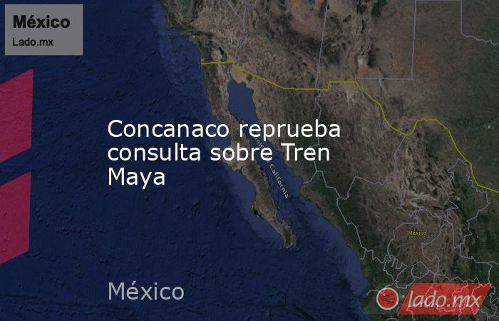 Concanaco reprueba consulta sobre Tren Maya. Noticias en tiempo real