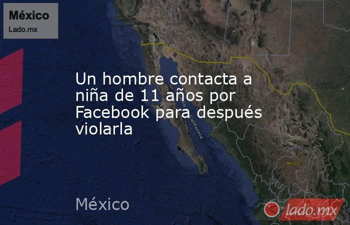 Un hombre contacta a niña de 11 años por Facebook para después violarla. Noticias en tiempo real