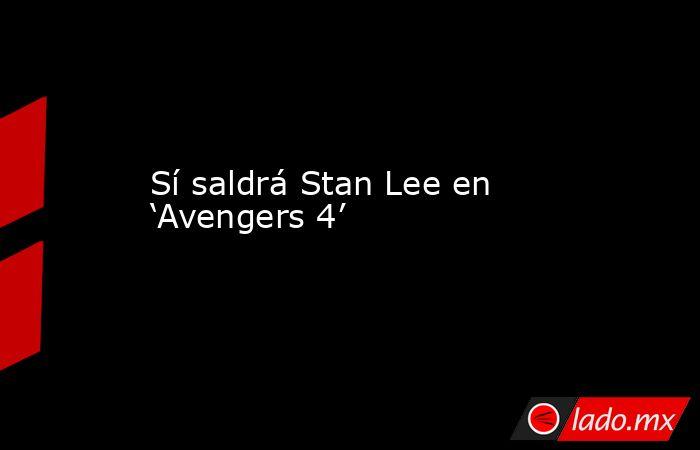Sí saldrá Stan Lee en 'Avengers 4'. Noticias en tiempo real