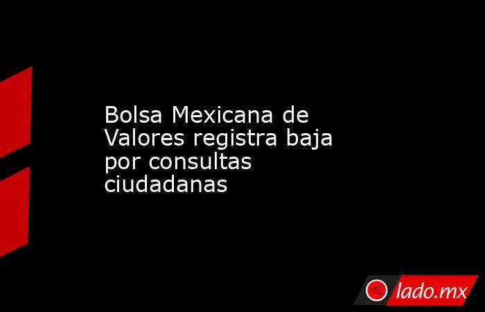 Bolsa Mexicana de Valores registra baja por consultas ciudadanas. Noticias en tiempo real