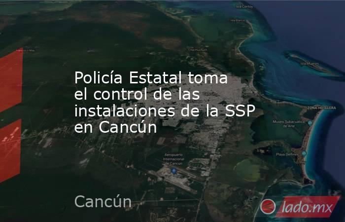Policía Estatal toma el control de las instalaciones de la SSP en Cancún. Noticias en tiempo real