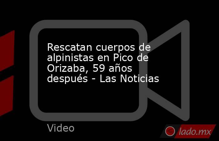 Rescatan cuerpos de alpinistas en Pico de Orizaba, 59 años después - Las Noticias. Noticias en tiempo real
