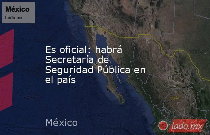 Es oficial: habrá Secretaría de Seguridad Pública en el país. Noticias en tiempo real
