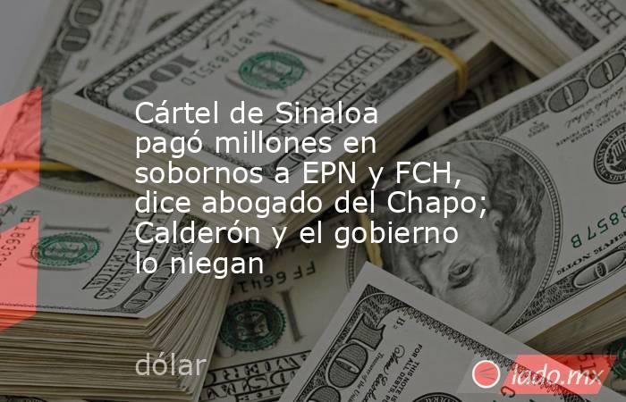 Cártel de Sinaloa pagó millones en sobornos a EPN y FCH, dice abogado del Chapo; Calderón y el gobierno lo niegan. Noticias en tiempo real