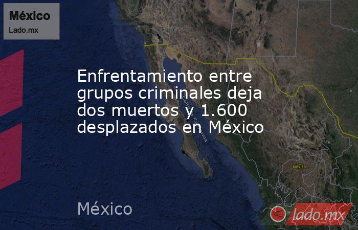 Enfrentamiento entre grupos criminales deja dos muertos y 1.600 desplazados en México. Noticias en tiempo real