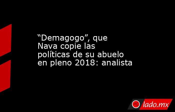 """""""Demagogo"""", que Nava copie las políticas de su abuelo en pleno 2018: analista. Noticias en tiempo real"""