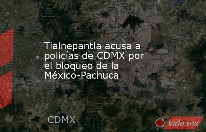 Tlalnepantla acusa a policías de CDMX por el bloqueo de la México-Pachuca. Noticias en tiempo real