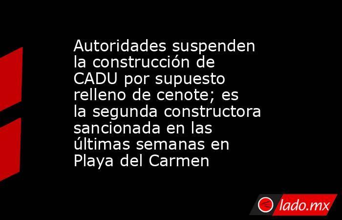 Autoridades suspenden la construcción de CADU por supuesto relleno de cenote; es la segunda constructora sancionada en las últimas semanas en Playa del Carmen. Noticias en tiempo real