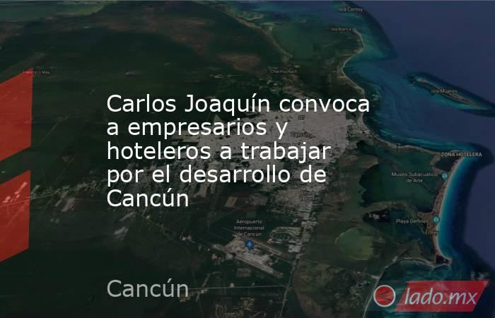 Carlos Joaquín convoca a empresarios y hoteleros a trabajar por el desarrollo de Cancún. Noticias en tiempo real