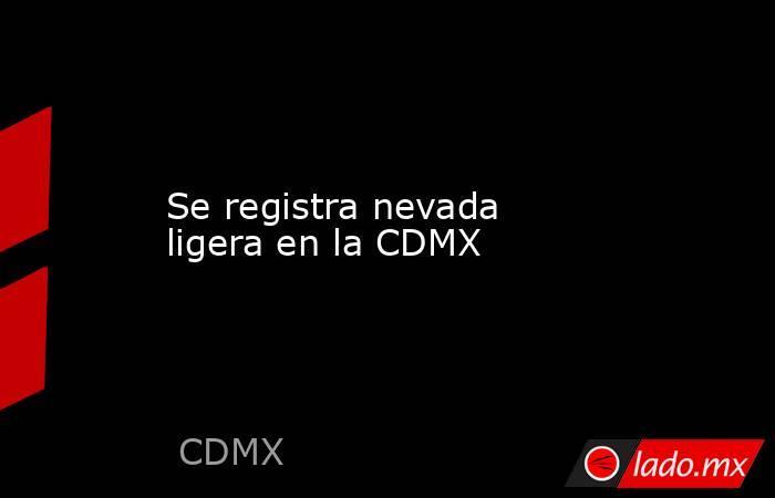 Se registra nevada ligera en la CDMX. Noticias en tiempo real