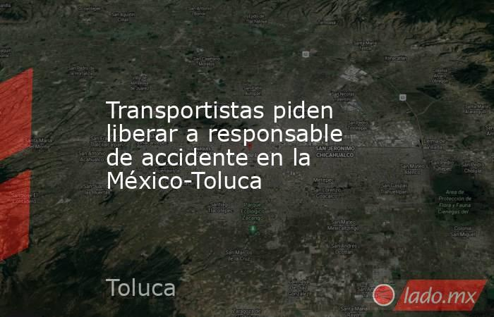 Transportistas piden liberar a responsable de accidente en la México-Toluca. Noticias en tiempo real