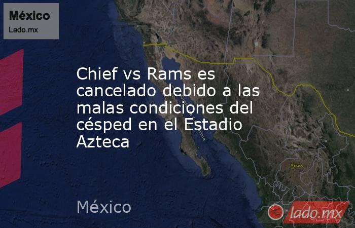 Chief vs Rams es cancelado debido a las malas condiciones del césped en el Estadio Azteca. Noticias en tiempo real