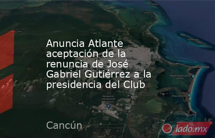 Anuncia Atlante aceptación de la renuncia de José Gabriel Gutiérrez a la presidencia del Club. Noticias en tiempo real