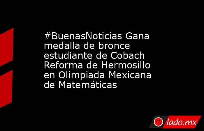 #BuenasNoticias Gana medalla de bronce estudiante de Cobach Reforma de Hermosillo en Olimpiada Mexicana de Matemáticas. Noticias en tiempo real