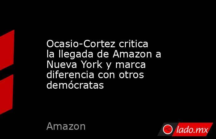Ocasio-Cortez critica la llegada de Amazon a Nueva York y marca diferencia con otros demócratas. Noticias en tiempo real