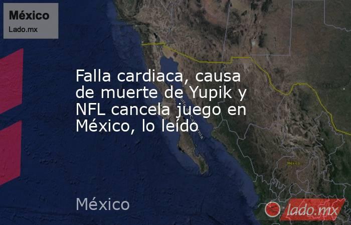 Falla cardiaca, causa de muerte de Yupik y NFL cancela juego en México, lo leído. Noticias en tiempo real