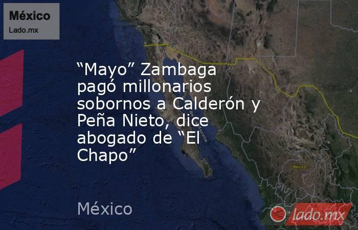 """""""Mayo"""" Zambaga pagó millonarios sobornos a Calderón y Peña Nieto, dice abogado de """"El Chapo"""". Noticias en tiempo real"""
