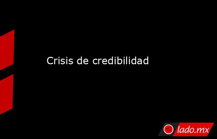 Crisis de credibilidad. Noticias en tiempo real