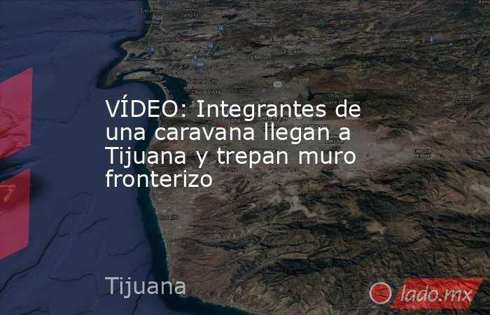 VÍDEO: Integrantes de una caravana llegan a Tijuana y trepan muro fronterizo. Noticias en tiempo real