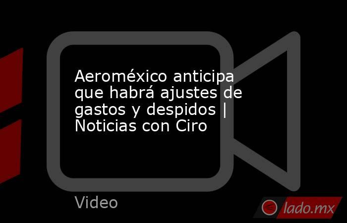 Aeroméxico anticipa que habrá ajustes de gastos y despidos | Noticias con Ciro. Noticias en tiempo real