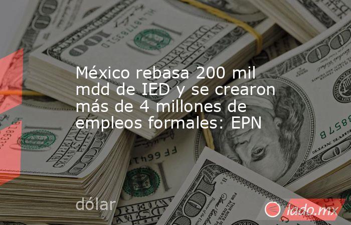México rebasa 200 mil mdd de IED y se crearon más de 4 millones de empleos formales: EPN. Noticias en tiempo real