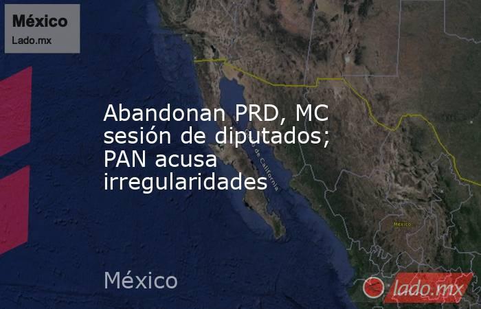 Abandonan PRD, MC sesión de diputados; PAN acusa irregularidades. Noticias en tiempo real