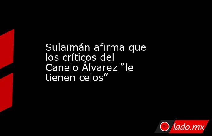 """Sulaimán afirma que los críticos del Canelo Álvarez """"le tienen celos"""". Noticias en tiempo real"""