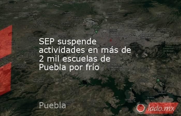 SEP suspende actividades en más de 2 mil escuelas de Puebla por frío. Noticias en tiempo real
