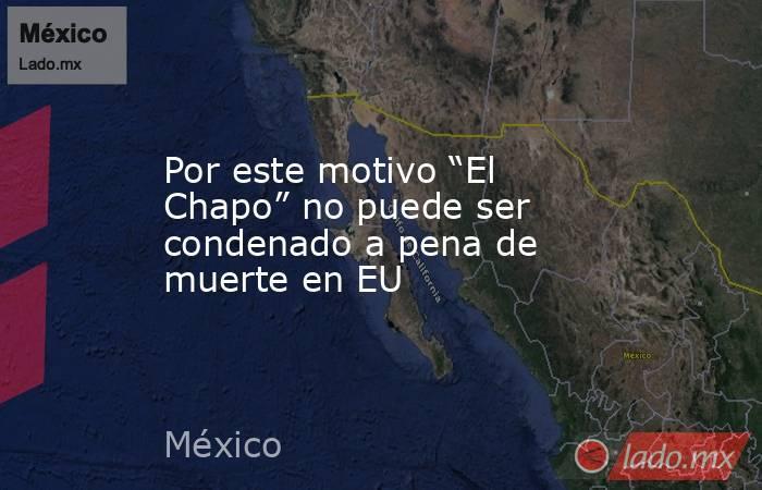 """Por este motivo """"El Chapo"""" no puede ser condenado a pena de muerte en EU. Noticias en tiempo real"""