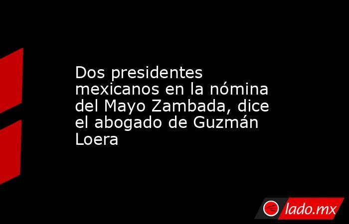 Dos presidentes mexicanos en la nómina del Mayo Zambada, dice el abogado de Guzmán Loera. Noticias en tiempo real