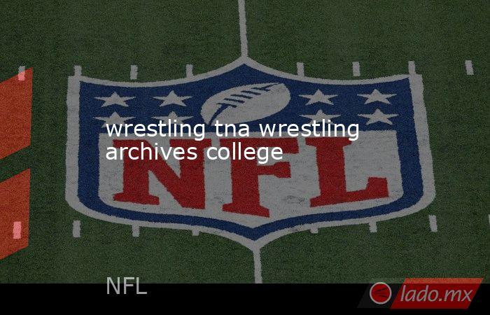 wrestling tna wrestling archives college. Noticias en tiempo real