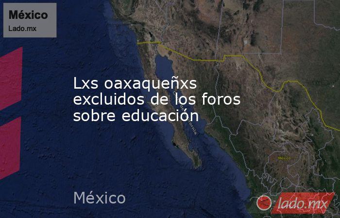 Lxs oaxaqueñxs excluidos de los foros sobre educación. Noticias en tiempo real