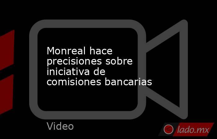 Monreal hace precisiones sobre iniciativa de comisiones bancarias. Noticias en tiempo real