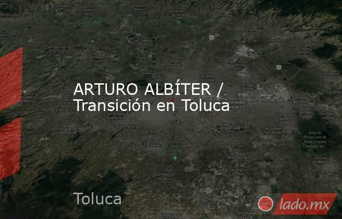 ARTURO ALBÍTER / Transición en Toluca. Noticias en tiempo real