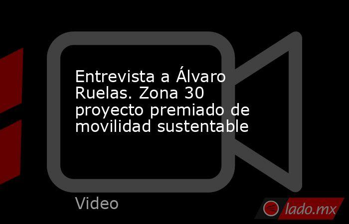Entrevista a Álvaro Ruelas. Zona 30 proyecto premiado de movilidad sustentable. Noticias en tiempo real