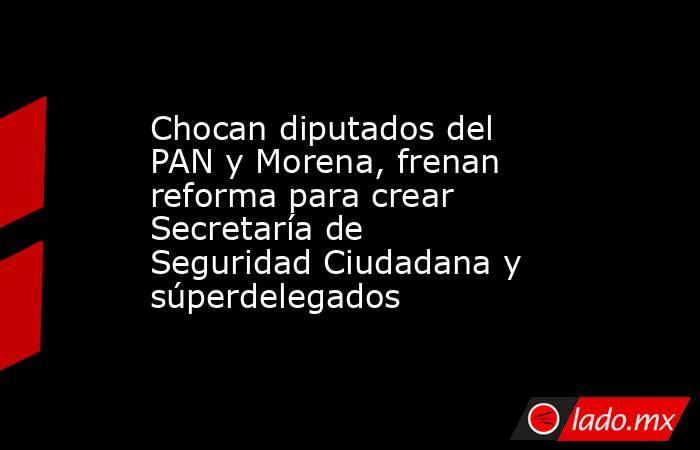 Chocan diputados del PAN y Morena, frenan reforma para crear Secretaría de Seguridad Ciudadana y súperdelegados. Noticias en tiempo real
