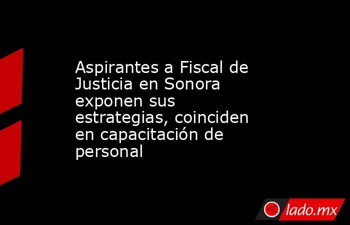 Aspirantes a Fiscal de Justicia en Sonora exponen sus estrategias, coinciden en capacitación de personal. Noticias en tiempo real