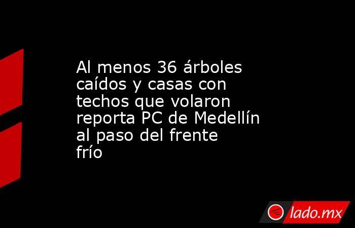 Al menos 36 árboles caídos y casas con techos que volaron reporta PC de Medellín al paso del frente frío. Noticias en tiempo real